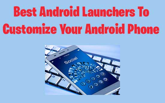 Top 8 Best Android Launchers To Customize Your Android Phone